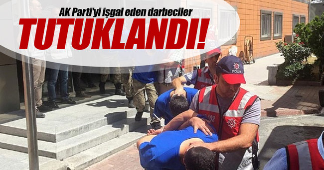AK Parti'yi işgal eden darbeciler tutuklandı