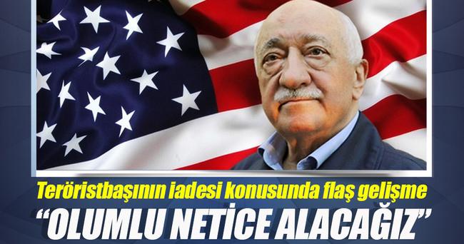 Gülen'in iadesi; Olumlu netice alacağız