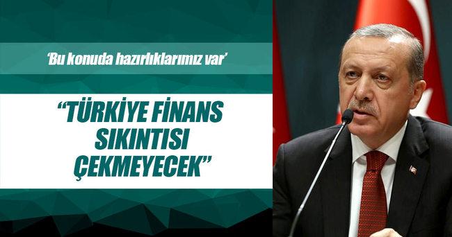 Erdoğan: Türkiye bir finans sıkıntısını çekmeyecek