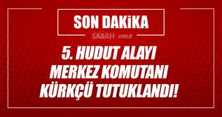 5. Hudut Alayı Merkez Komutanı tutuklandı!