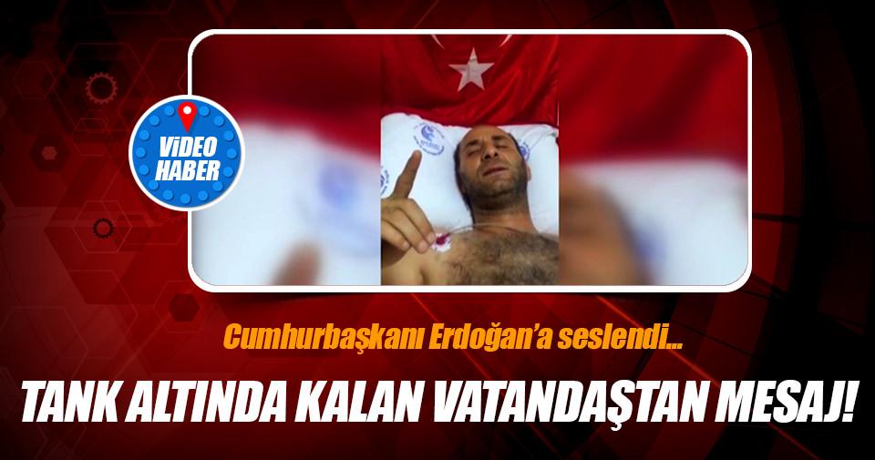 Tank altında kalan vatandaştan Cumhurbaşkanı Erdoğan'a mesaj