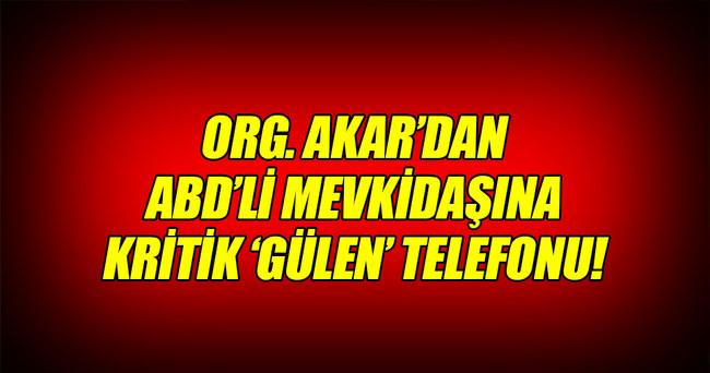 Org. Akar'dan ABD'li mevkidaşına 'Gülen' telefonu!