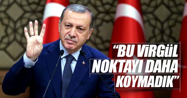 Cumhurbaşkanı Erdoğan: Bu daha virgül, noktayı koymadık
