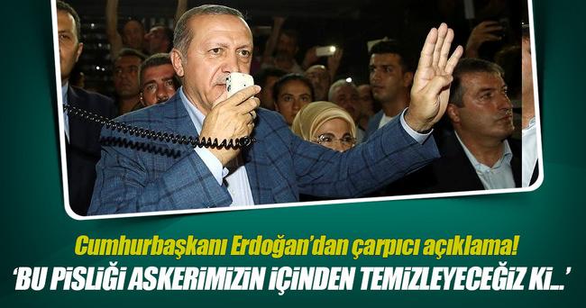 Cumhurbaşkanı Erdoğan: Bu pisliği askerimizin içinden temizleyeceğiz!