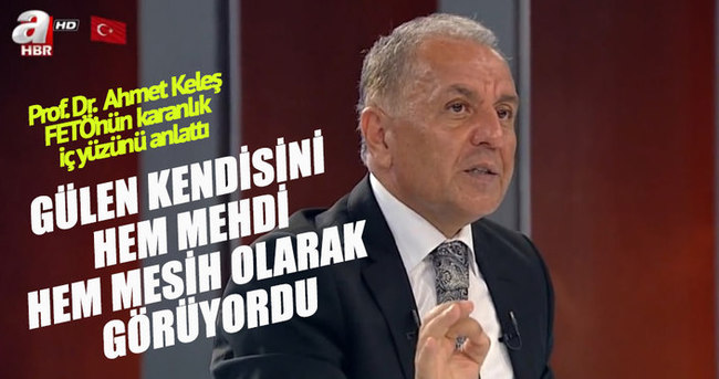 Ahmet Keleş: Gülen kendini hem Mehdi hem de Mesih olarak görüyordu