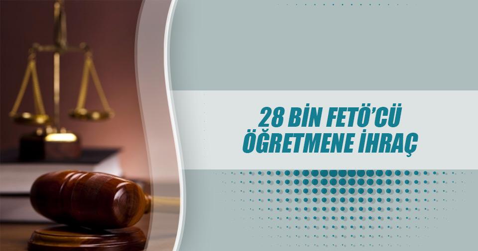 28 bin FETÖ'cü öğretmene ihraç