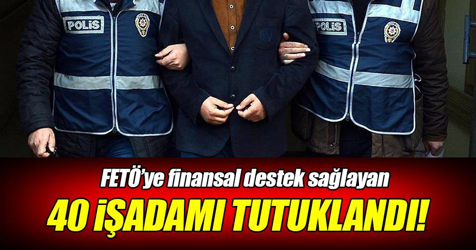 FETÖ'ye finansal destekten 40 işadamı tutuklandı!