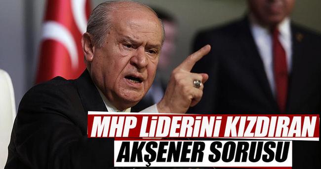 MHP liderini kızdıran Akşener sorusu