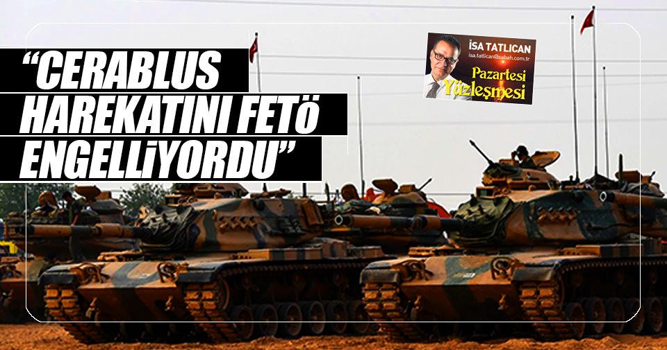 'Cerablus harekâtını FETÖ engelliyordu'