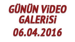 Günün video galerisi 06.04.2016